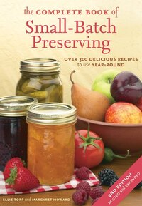 The Complete Book Of Small-batch Preserving: Over 300 Recipes To Use Year-round