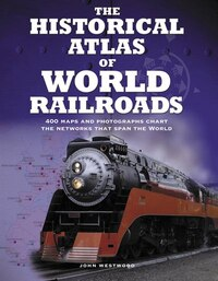 The Historical Atlas of World Railroads: 400 Maps and Photographs Chart the Networks that Span the…