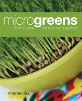 Microgreens: How to Grow Nature's Own Superfood