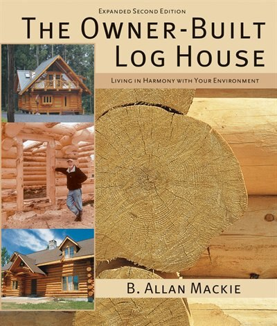 The Owner-Built Log House: Living in Harmony With Your Environment by B. Mackie