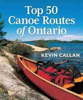 Top 50 Canoe Routes of Ontario by Kevin Callan