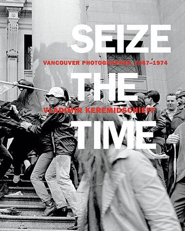 Seize The Time: Vancouver Photographed, 1967-1974 by Vladimir Keremidschieff