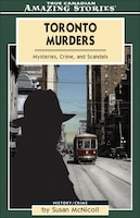 Toronto Murders: Mysteries, Crimes and Scandals