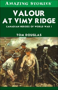 Valour at Vimy Ridge: The Great Canadian Victory of World War I