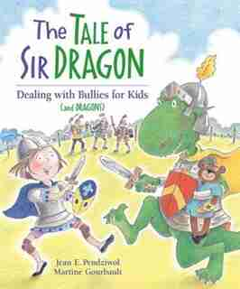 The Tale of Sir Dragon: Dealing with Bullies for Kids (and Dragons) by Jean E. Pendziwol