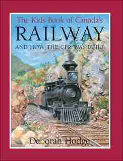 The Kids Book Of Canada's Railway: and How the CPR Was Built by Deborah Hodge