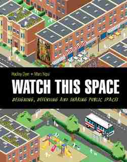 Watch This Space: Designing, Defending And Sharing Public Spaces by Hadley Dyer