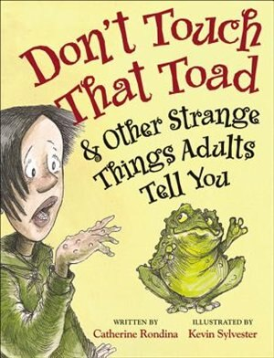Don't Touch That Toad And Other Strange Things Adults Tell You by Catherine Rondina