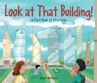 Look At That Building!: A First Book of Structures by Scot Ritchie