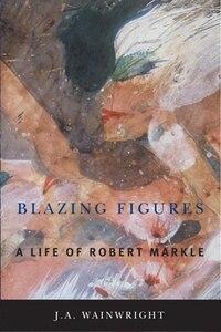 Blazing Figures: A Life of Robert Markle