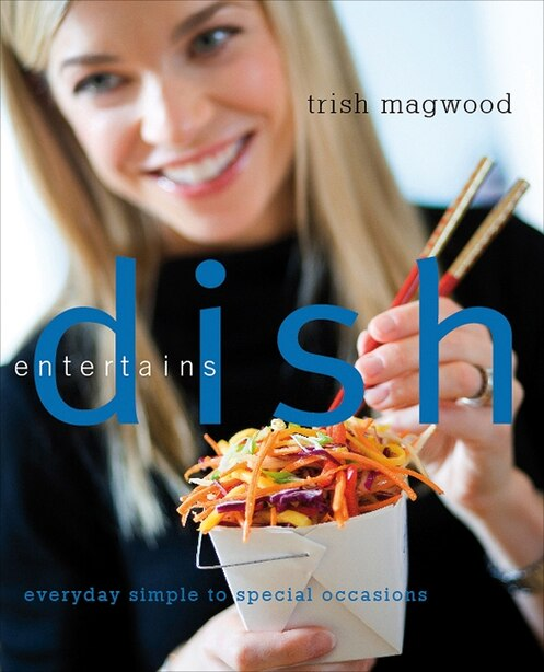 Dish Entertains: Everyday Simple to Special Occasions by Trish Magwood