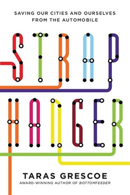 Book Straphanger: How Subways, Buses And Trains Are Saving Our Cities by Taras Grescoe