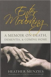 Enter Mourning: A Memoire on Death, Dementia, & Coming Home by Heather Menzies