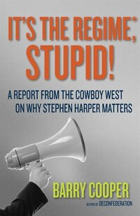 It's the Regime, Stupid!: A Report from the Cowboy West on Why Stephen Harper Matters