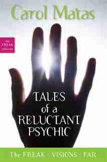 Tales of a Reluctant Psychic: The Freak, Visions, and Far by CAROL MATAS