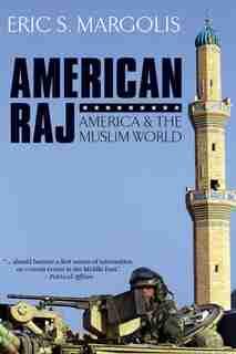 American Raj: America and the Muslim World by Eric S Margolis