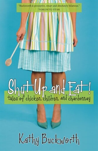Shut Up and Eat: Tales of Chicken, Children and Chardonnay by Kathy Buckworth