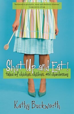 Book Shut Up and Eat: Tales of Chicken, Children and Chardonnay by Kathy Buckworth