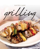 Book Grilling: Delicious Recipes for a Healthy Life by Rachel Lane