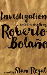 Investigation Into The Death Of Roberto Bolaño by Stan Rogal