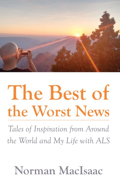 The Best Of The Worst News: Tales of Inspiration from Around the World and My Life with ALS by Norman Macisaac