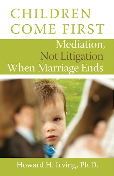 Children Come First: Mediation, Not Litigation When Marriage Ends by Howard H. Irving