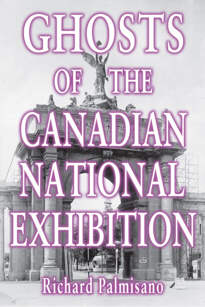Ghosts of the Canadian National Exhibition by Richard Palmisano