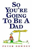 Book So You're Going To Be A Dad by Peter Downey