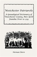 Westchester Patriarchs:A Genealogical Dictionary of Westchester, New York, Families Prior to 1755