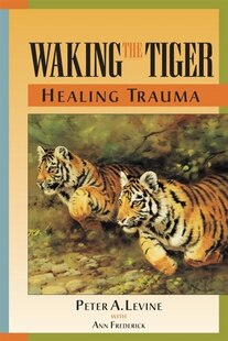 Waking The Tiger: Healing Trauma: The Innate Capacity To Transform Overwhelming Experiences