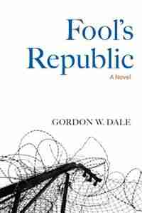 Fool's Republic: A Novel by Gordon W. Dale