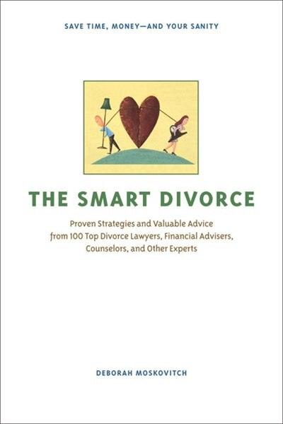 The Smart Divorce: Proven Strategies and Valuable Advice from 100 Top Divorce Lawyers, Financial Advisers, Counselors, by Deborah Moskovitch