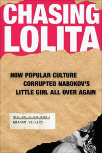 Chasing Lolita: How Popular Culture Corrupted Nabokov's Little Girl All Over Again