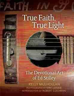 True Faith, True Light: The Devotional Art Of Ed Stilley by Kelly Mulhollan