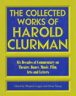Book The Collected Works of Harold Clurman: Six Decades of Commentary on Theatre by Harold Clurman