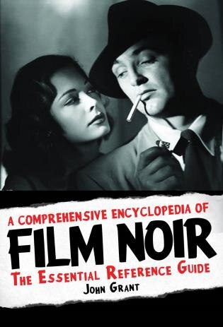 A Comprehensive Encyclopedia Of Film Noir: The Essential Reference Guide by John Grant