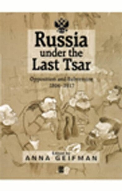Russia Under the Last Tsar: Opposition and Subversion, 1894-1917 by Anna Geifman