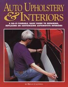 Auto Upholstery & Interiors: A Do-it-yourself, Basic Guide To Repairing, Replacing, Or Customizing…