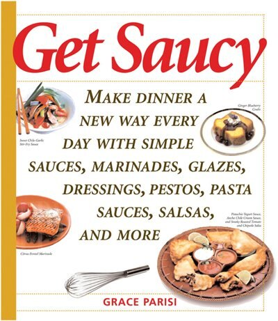 Get Saucy: Make Dinner A New Way Every Day With Simple Sauces, Marinades, Dressings, Glazes, Pestos, Pasta Sau by GRACE PARISI