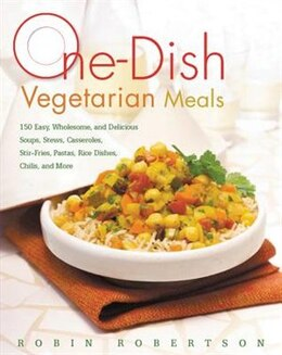 Book One-dish Vegetarian Meals: 150 Easy, Wholesome, And Delicious Soups, Stews, Casseroles, Stir-fries… by Robin Robertson