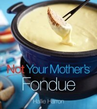 Not Your Mother's Fondue by Hallie Harron
