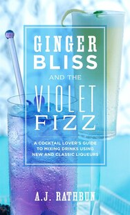 Ginger Bliss and the Violet Fizz: A Cocktail Lover's Guide to Mixing Drinks Using New and Classic Liqueurs