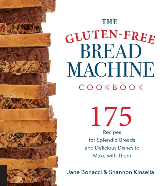 The Gluten-free Bread Machine Cookbook: 175 Recipes For Splendid Breads And Delicious Dishes To Make With Them by Jane Bonacci