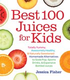 Best 100 Juices for Kids: Totally Yummy, Awesomely Healthy, & Naturally Sweetened Homemade…