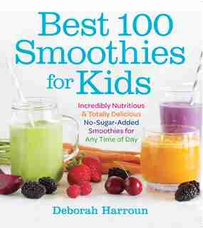 Best 100 Smoothies for Kids: Incredibly Nutritious and Totally Delicious No-Sugar-Added Smoothies for Any Time of Day by Deborah Harroun
