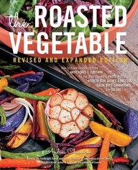 The Roasted Vegetable, Revised Edition: How To Roast Everything From Artichokes To Zucchini, For…