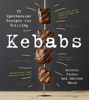 Kebabs: 75 Recipes For Grilling by Sabrina Baksh