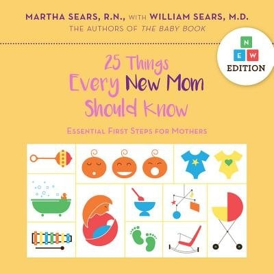 25 Things Every New Mom Should Know: Essential First Steps For Mothers by Martha Sears