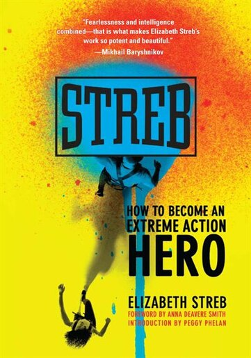 Streb: How to Become an Extreme Action Hero by Elizabeth Streb