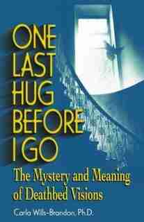 One Last Hug Before I Go: The Mystery And Meaning Of Deathbed Visions by Carla Wills-Brandon, M.A.